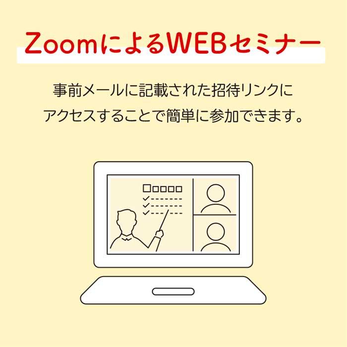 ZoomによるWEBセミナー◆事前メールに記載された招待リンクにアクセスすることで簡単に参加できます。