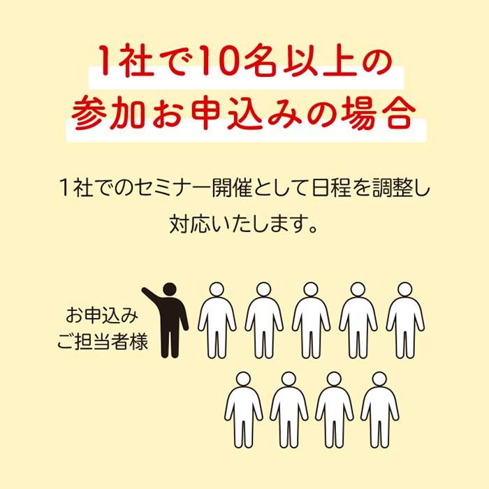 1社で10名以上の参加お申込みの場合◆1社でのセミナー開催として日程を調整し対応いたします。